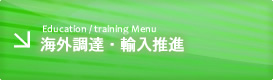 Education / training Menu 海外調達・輸入推進